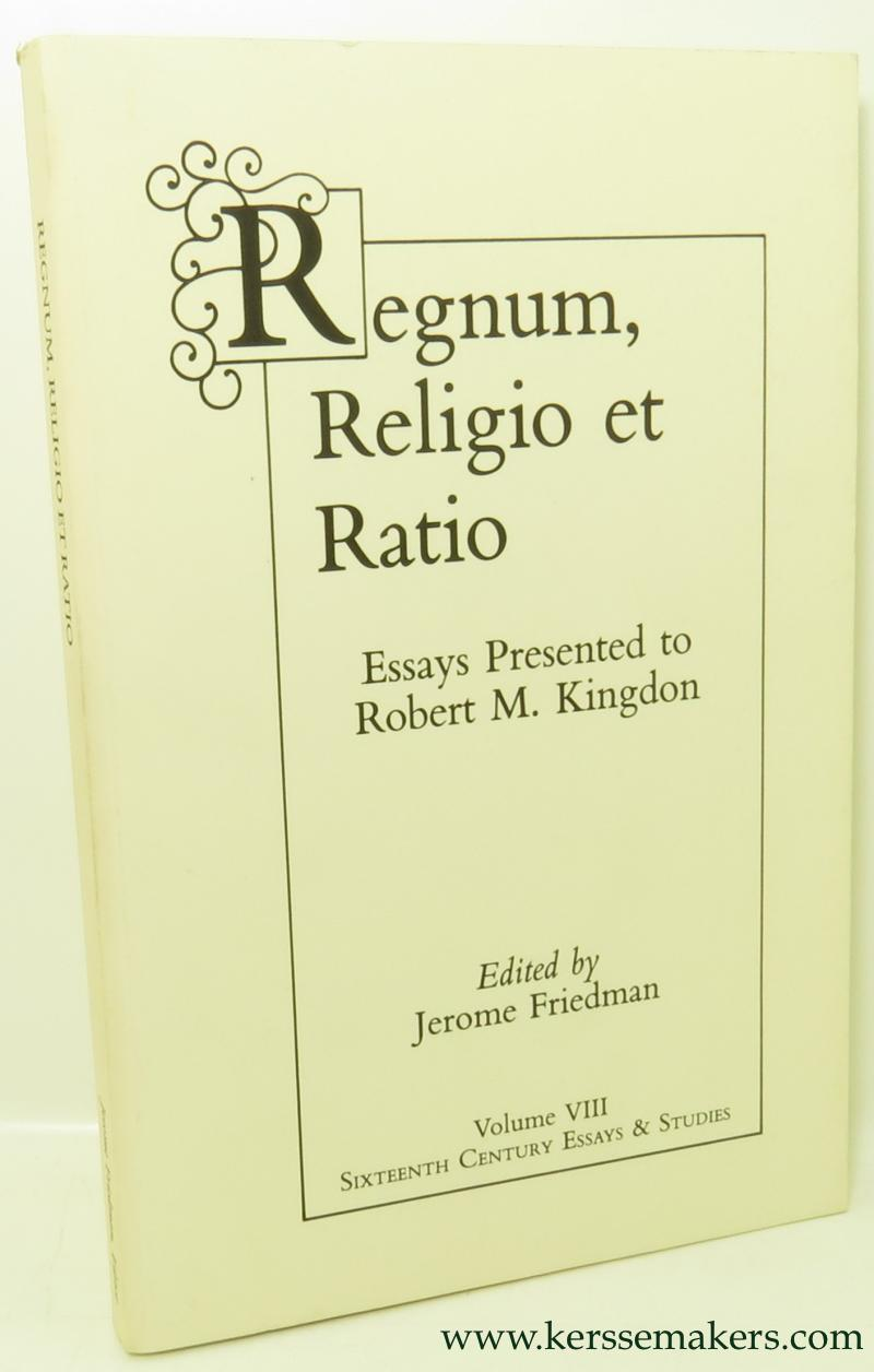 FRIEDMAN, JEROME (ED.). / ROBERT M. KINGDON. - Regnum, religio et ratio: essays presented to Robert M. Kingdon.