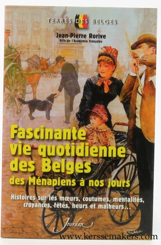 RORIVE, JEAN-PIERRE. - Fascinante vie quotidienne des Belges des Ménapiens à nos jours. Histoires sur les moeurs, coutumes, mentalités, croyances, fêtes, heurs et malheurs...