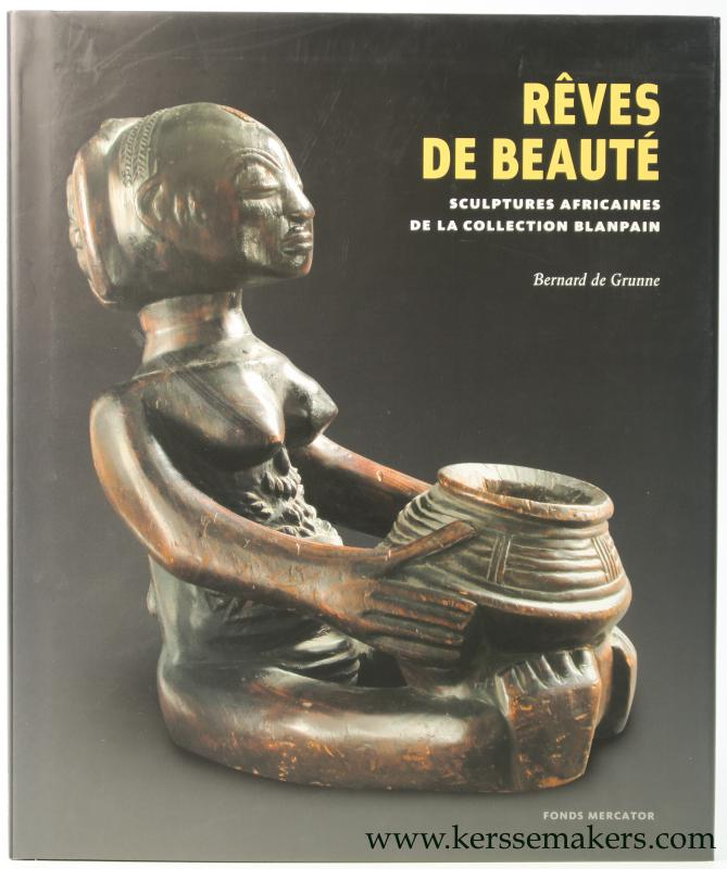GRUNNE, BERNARD DE. - Reves de Beaute. Sculptures Africaines de la collection Blanpain.