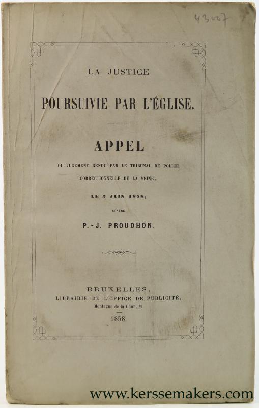 PROUDHON, P. J. - La justice poursuivie par l'eglise. Appel du jugement rendu par le tribunal de police correctionnelle de la Seine, le 2 juin 1858.