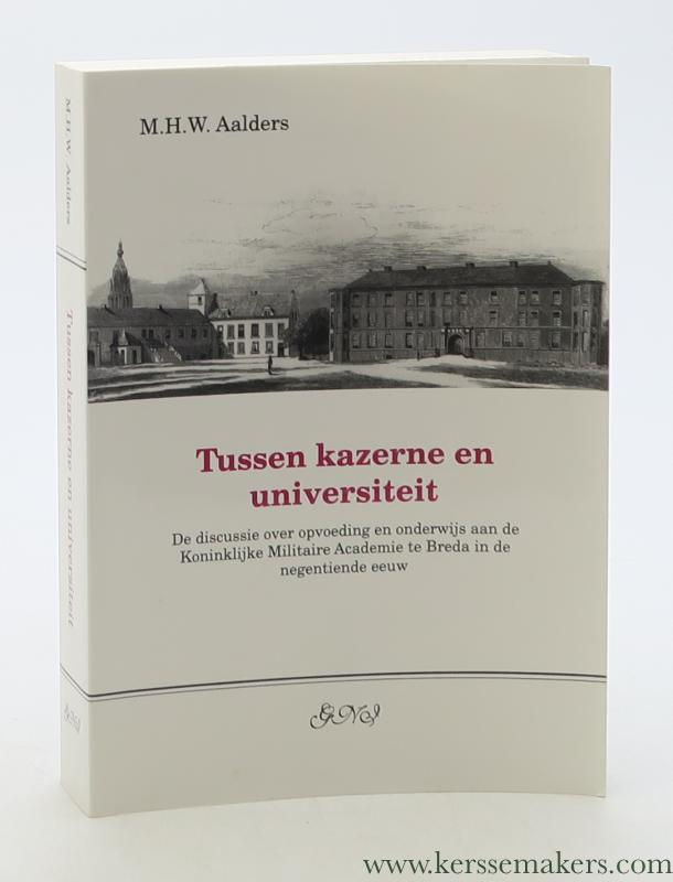AALDERS, M. H. W. - Tussen kazerne en universiteit. De discussie over opvoeding en onderwijs aan de Koninklijke Militaire Academie te Breda in de negentiende eeuw.